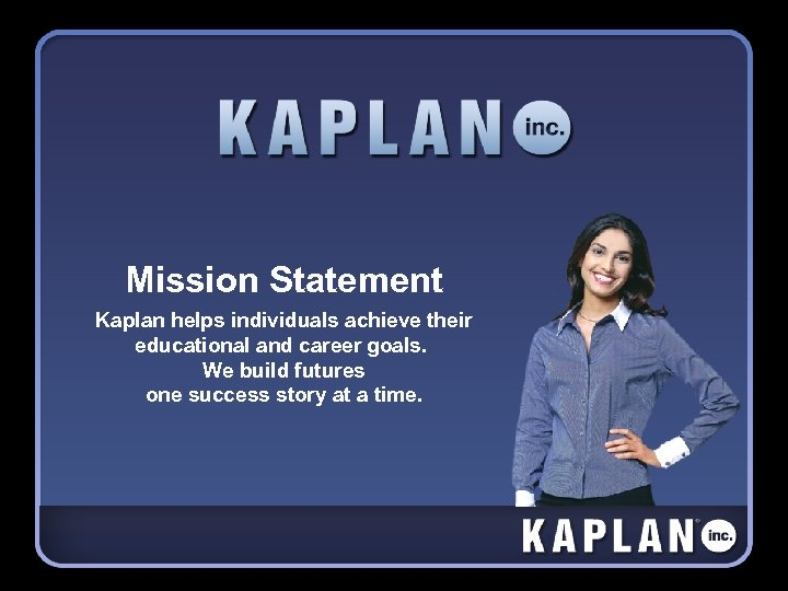 Mission Statement Kaplan helps individuals achieve their educational and career goals. We build futures