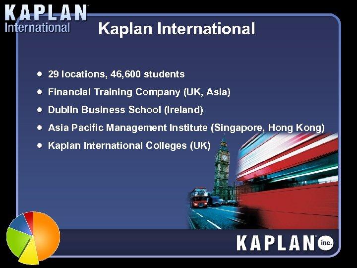 Kaplan International 29 locations, 46, 600 students Financial Training Company (UK, Asia) Dublin Business