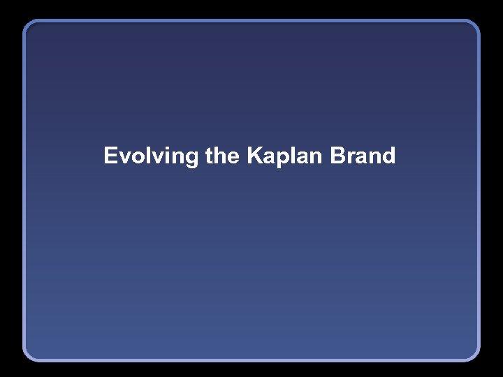 Evolving the Kaplan Brand