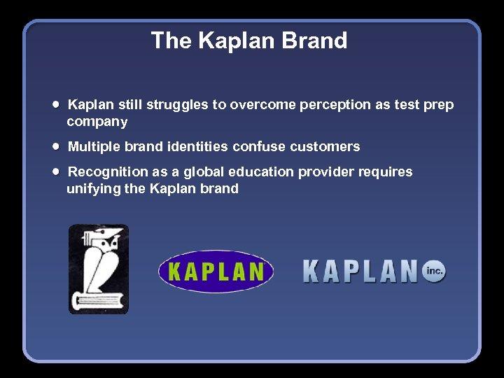 The Kaplan Brand Kaplan still struggles to overcome perception as test prep company Multiple