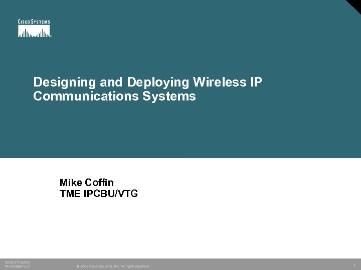 Designing and Deploying Wireless IP Communications Systems Mike Coffin TME IPCBU/VTG Session Number Presentation_ID