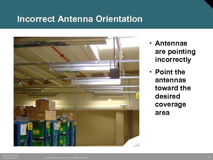 Incorrect Antenna Orientation • Antennas are pointing incorrectly • Point the antennas toward the