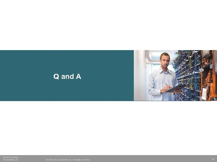 Q and A Session Number Presentation_ID © 2005 Cisco Systems, Inc. All rights reserved.