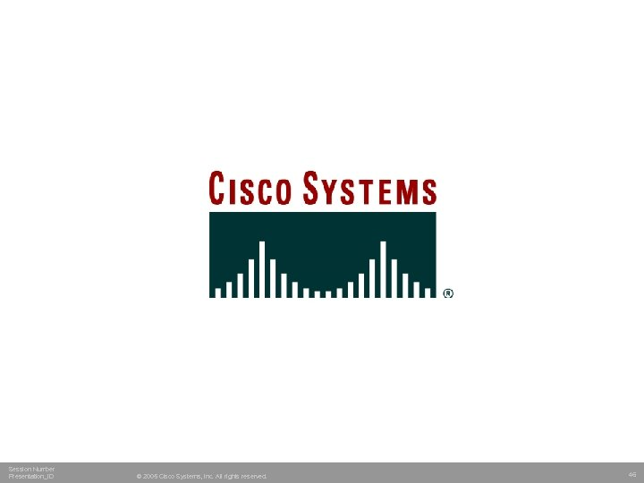 Session Number Presentation_ID © 2005 Cisco Systems, Inc. All rights reserved. 46
