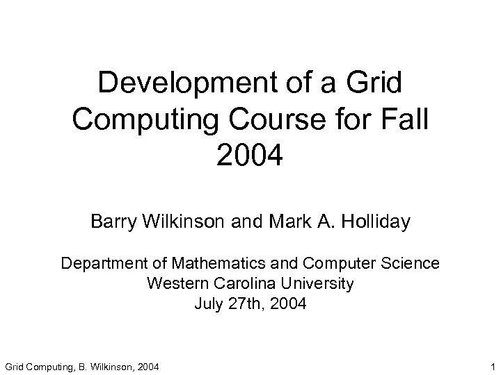 Development of a Grid Computing Course for Fall 2004 Barry Wilkinson and Mark A.