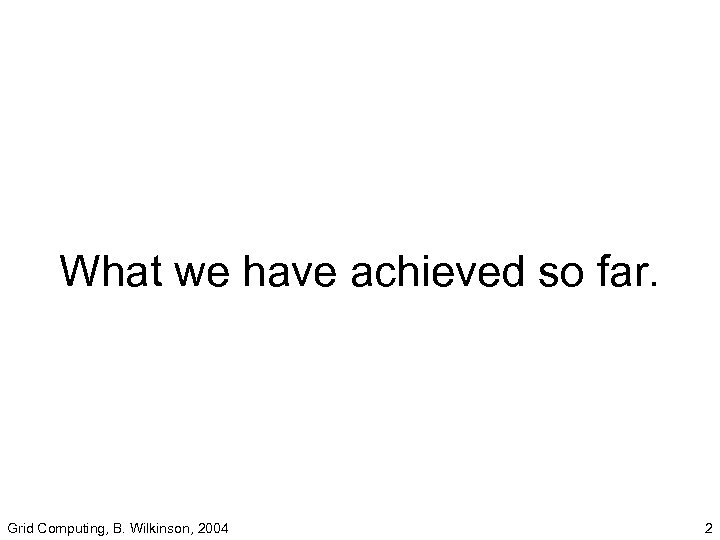 What we have achieved so far. Grid Computing, B. Wilkinson, 2004 2