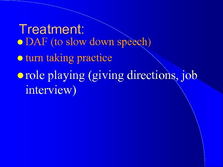 Treatment: l DAF (to slow down speech) l turn taking practice l role playing