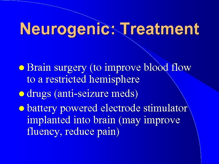 Neurogenic: Treatment l Brain surgery (to improve blood flow to a restricted hemisphere l