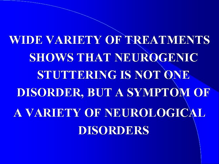 WIDE VARIETY OF TREATMENTS SHOWS THAT NEUROGENIC STUTTERING IS NOT ONE DISORDER, BUT A