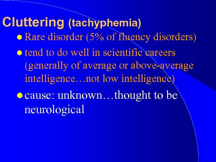 Cluttering (tachyphemia) l Rare disorder (5% of fluency disorders) l tend to do well