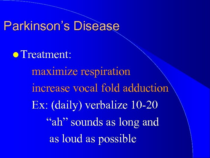 Parkinson's Disease l Treatment: maximize respiration increase vocal fold adduction Ex: (daily) verbalize 10