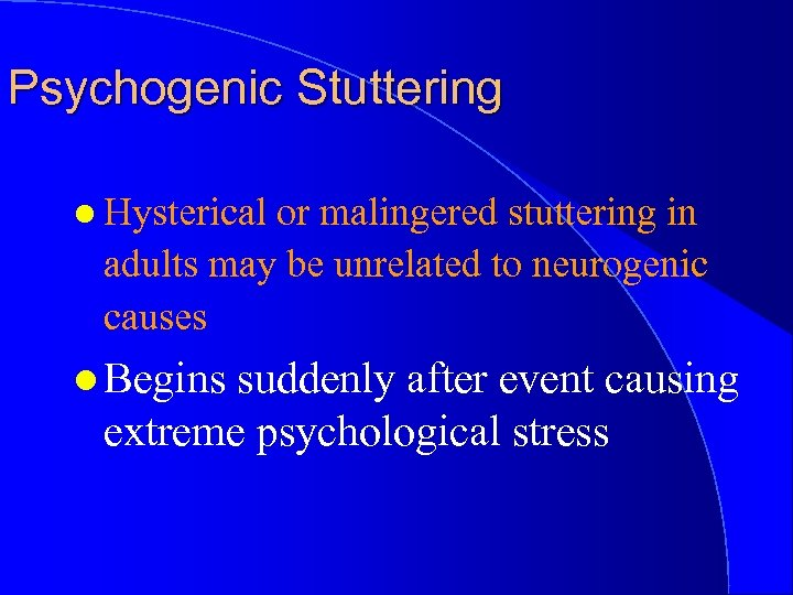 Psychogenic Stuttering l Hysterical or malingered stuttering in adults may be unrelated to neurogenic
