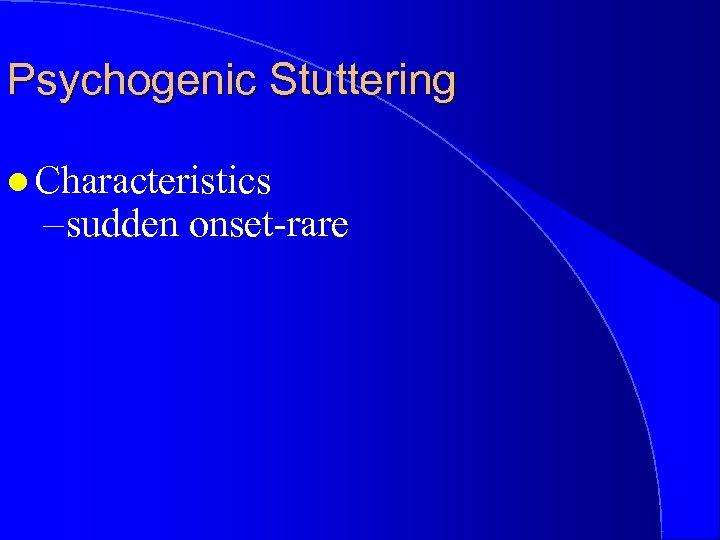 Psychogenic Stuttering l Characteristics – sudden onset-rare