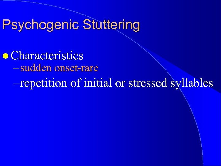 Psychogenic Stuttering l Characteristics – sudden onset-rare – repetition of initial or stressed syllables