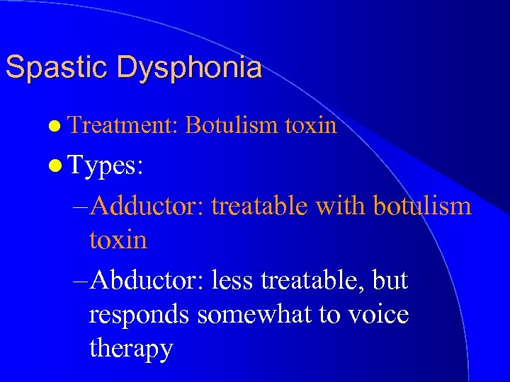 Spastic Dysphonia l Treatment: Botulism toxin l Types: – Adductor: treatable with botulism toxin