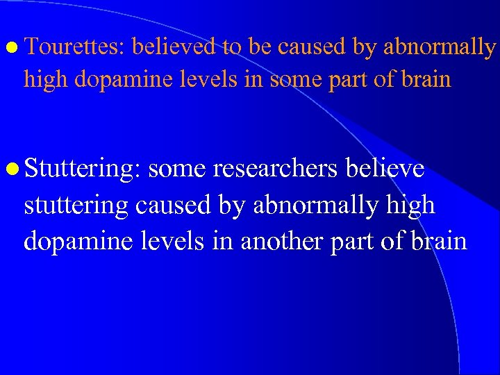 l Tourettes: believed to be caused by abnormally high dopamine levels in some part