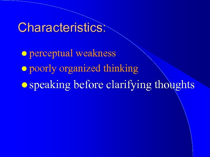 Characteristics: l perceptual weakness l poorly organized thinking l speaking before clarifying thoughts