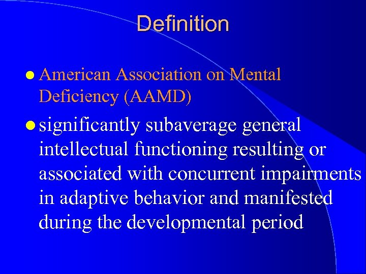 Definition l American Association on Mental Deficiency (AAMD) l significantly subaverage general intellectual functioning