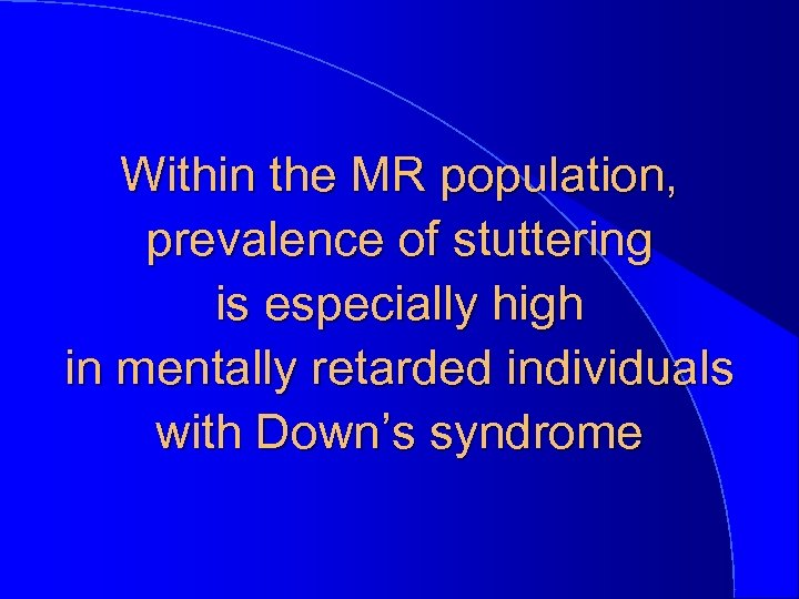 Within the MR population, prevalence of stuttering is especially high in mentally retarded individuals