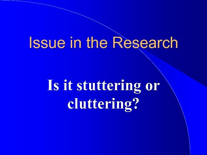 Issue in the Research Is it stuttering or cluttering?