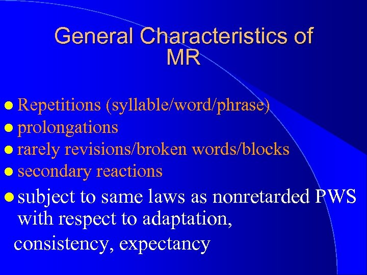 General Characteristics of MR l Repetitions (syllable/word/phrase) l prolongations l rarely revisions/broken words/blocks l