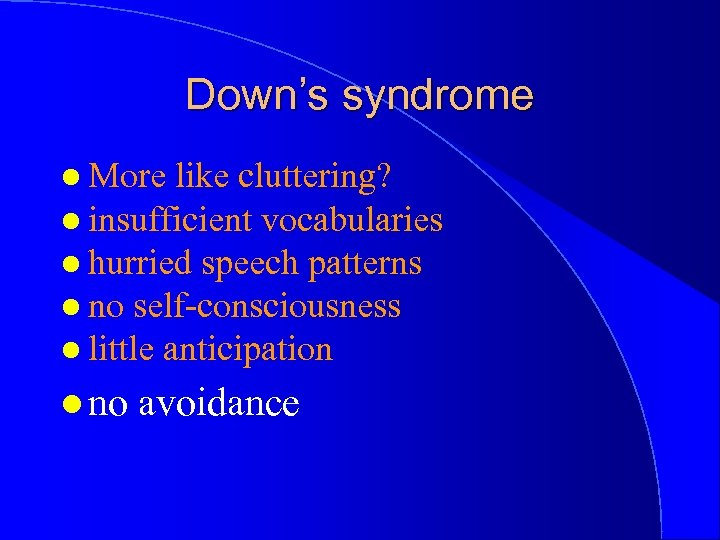 Down's syndrome l More like cluttering? l insufficient vocabularies l hurried speech patterns l