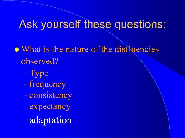 Ask yourself these questions: l What is the nature of the disfluencies observed? –