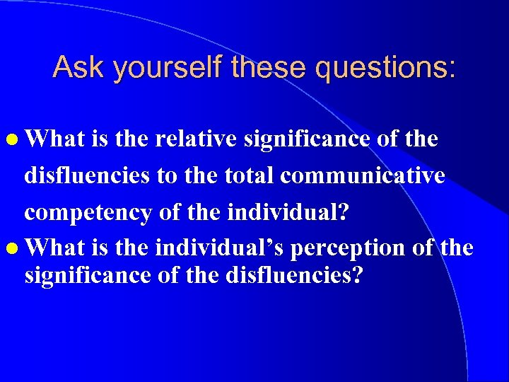 Ask yourself these questions: l What is the relative significance of the disfluencies to