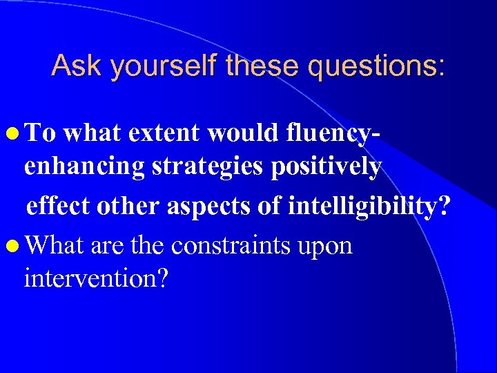 Ask yourself these questions: l To what extent would fluencyenhancing strategies positively effect other