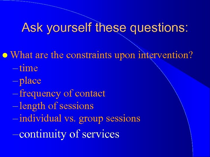Ask yourself these questions: l What are the constraints upon intervention? – time –