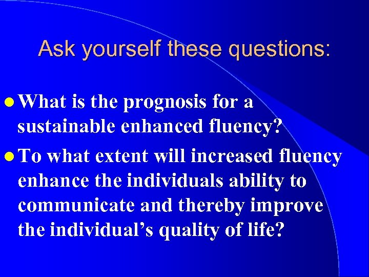 Ask yourself these questions: l What is the prognosis for a sustainable enhanced fluency?