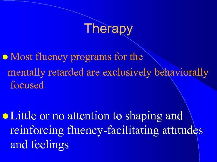 Therapy l Most fluency programs for the mentally retarded are exclusively behaviorally focused l