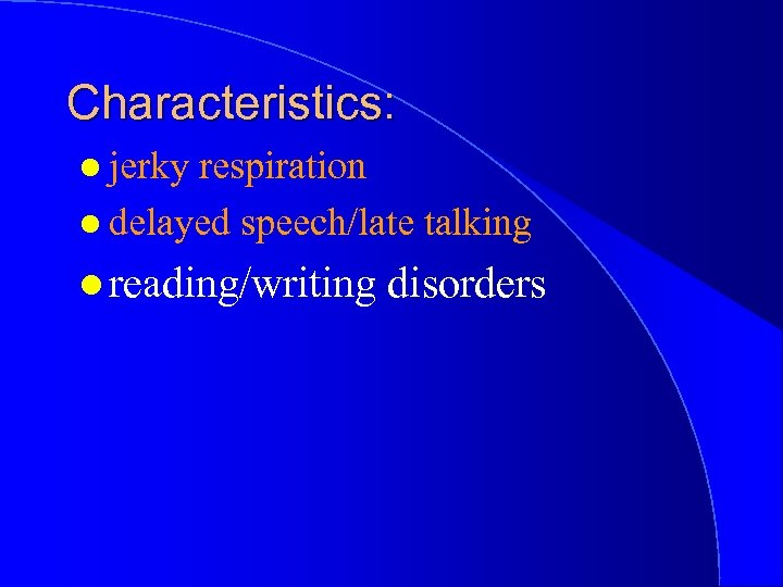 Characteristics: l jerky respiration l delayed speech/late talking l reading/writing disorders