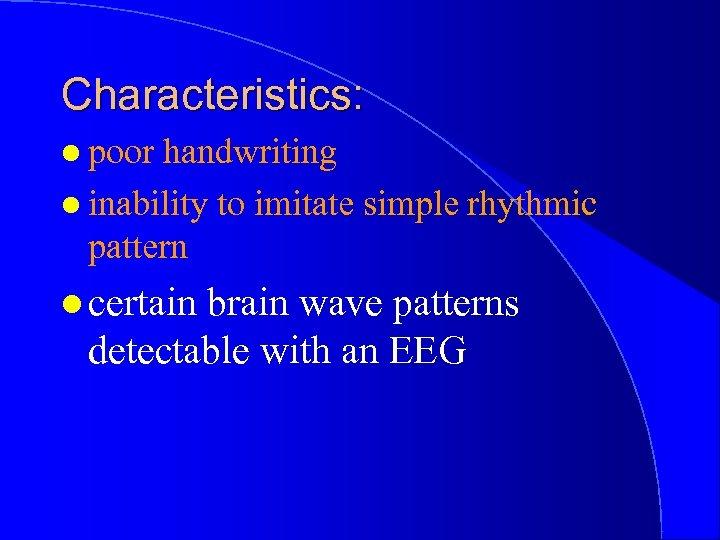 Characteristics: l poor handwriting l inability to imitate simple rhythmic pattern l certain brain