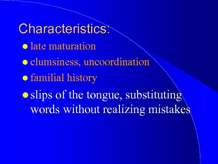 Characteristics: l late maturation l clumsiness, uncoordination l familial history l slips of the
