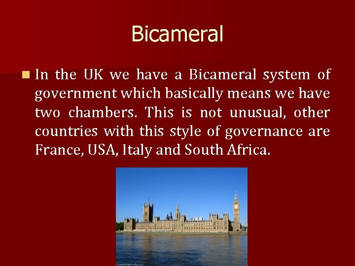 Bicameral n In the UK we have a Bicameral system of government which basically
