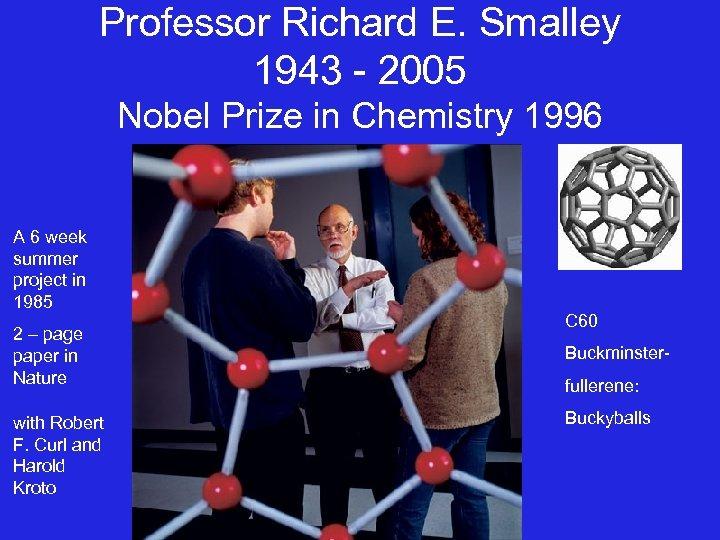 Professor Richard E. Smalley 1943 - 2005 Nobel Prize in Chemistry 1996 A 6