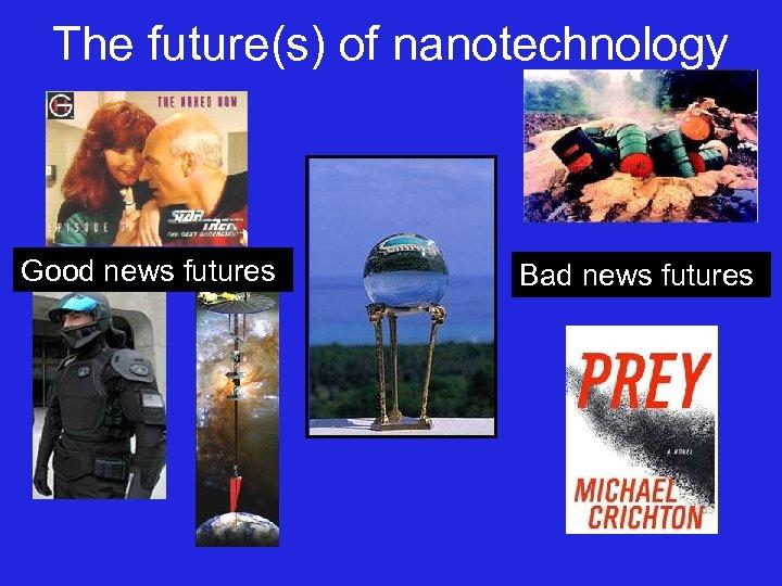 The future(s) of nanotechnology Good news futures Bad news futures