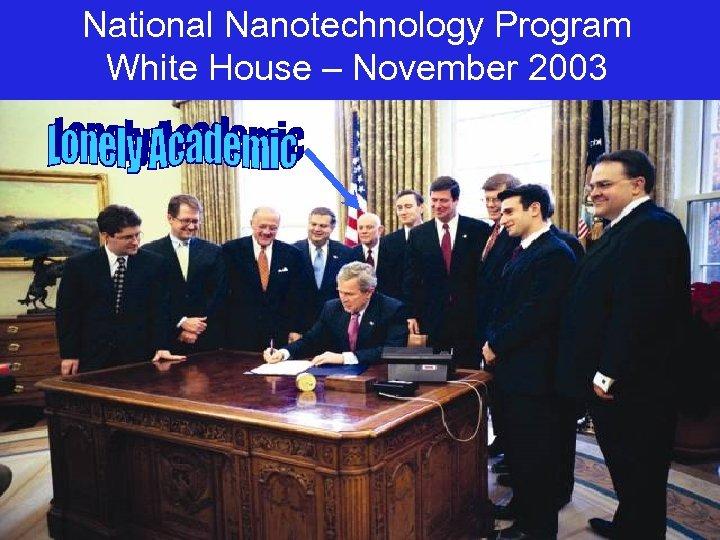National Nanotechnology Program White House – November 2003
