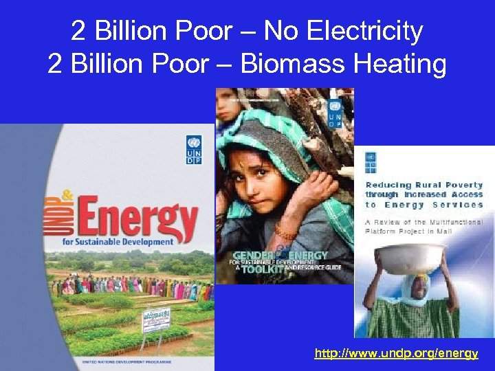 2 Billion Poor – No Electricity 2 Billion Poor – Biomass Heating http: //www.