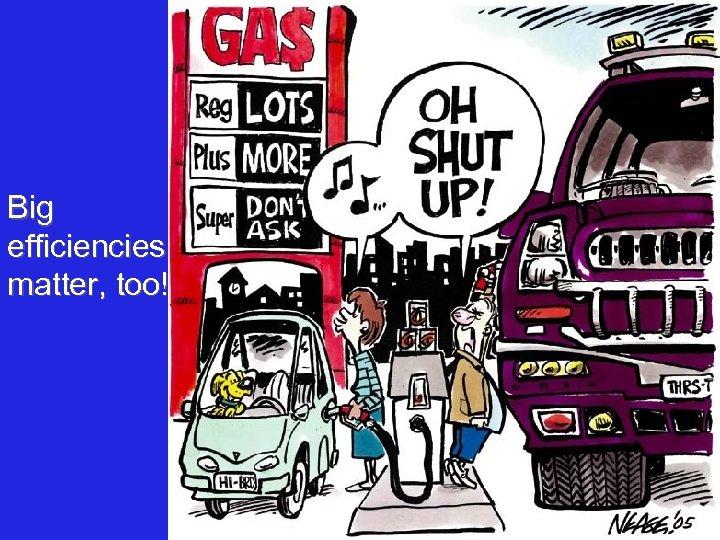 Big efficiencies matter, too!