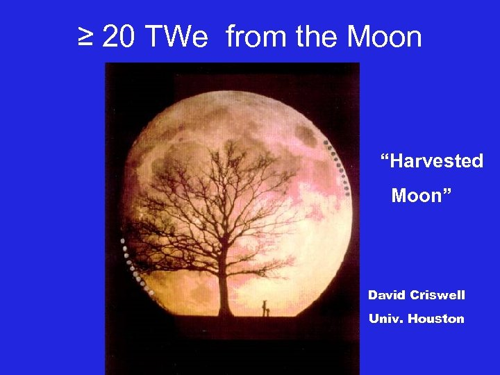 """≥ 20 TWe from the Moon """"Harvested Moon"""" David Criswell Univ. Houston"""