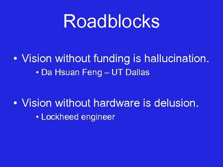 Roadblocks • Vision without funding is hallucination. • Da Hsuan Feng – UT Dallas