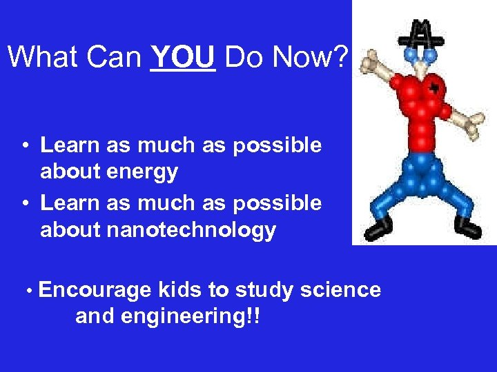 What Can YOU Do Now? • Learn as much as possible about energy •