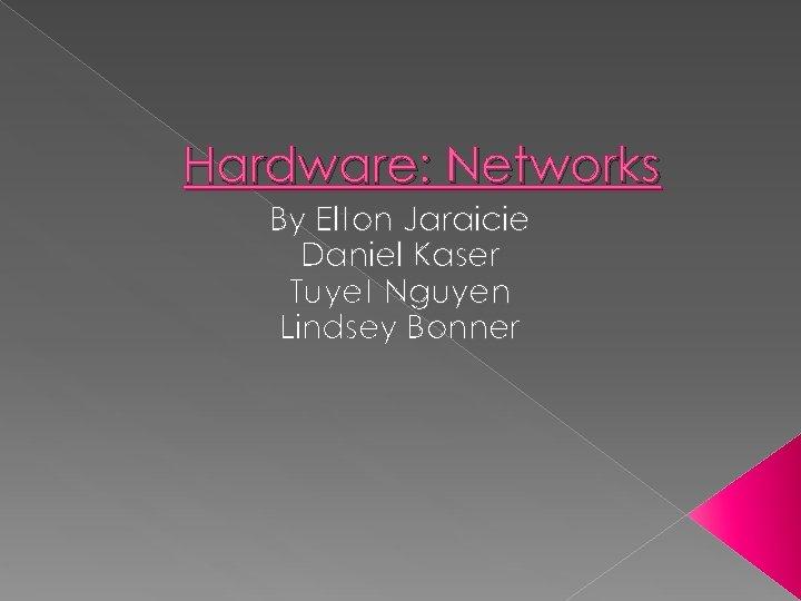 Hardware: Networks By Elton Jaraicie Daniel Kaser Tuyet Nguyen Lindsey Bonner
