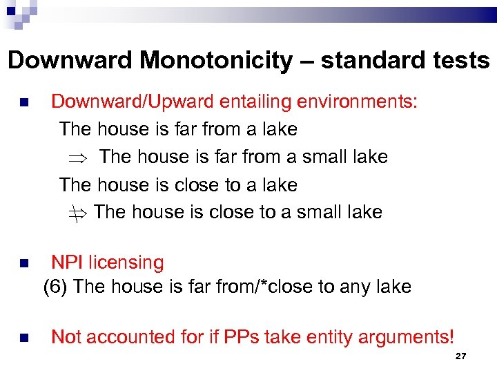 Downward Monotonicity – standard tests Downward/Upward entailing environments: The house is far from a