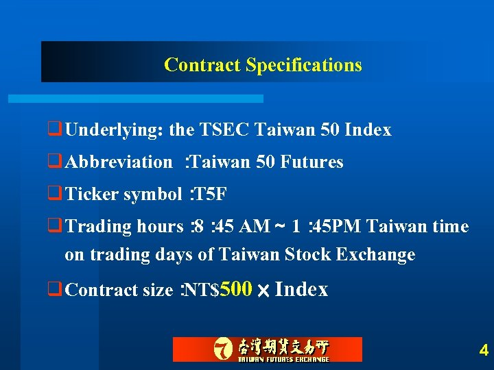 Contract Specifications q Underlying: the TSEC Taiwan 50 Index q Abbreviation : Taiwan 50