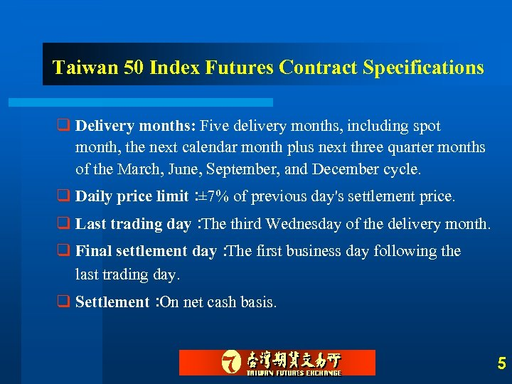 Taiwan 50 Index Futures Contract Specifications q Delivery months: Five delivery months, including spot