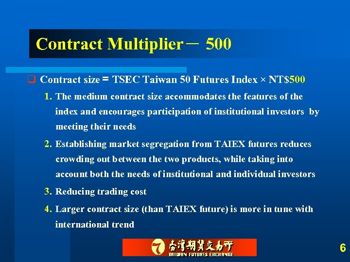 Contract Multiplier- 500 q Contract size= TSEC Taiwan 50 Futures Index × NT$500 1.