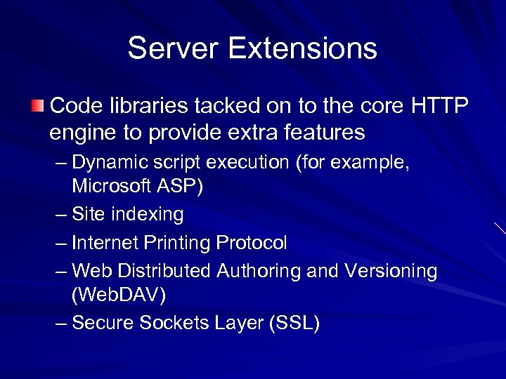 Server Extensions Code libraries tacked on to the core HTTP engine to provide extra